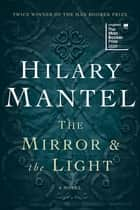 The Mirror & the Light - A Novel ebook by Hilary Mantel
