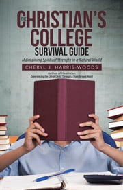 The Christian's College Survival Guide - Maintaining Spiritual Strength in a Natural World ebook by Cheryl J. Harris-Woods
