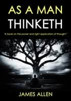 As A Man Thinketh - A Book On The Power And Right Application Of Thought ebook by James Allen