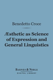 Aesthetic as Science of Expression and General Linguistic (Barnes & Noble Digital Library) ebook by Benedetto Croce, Douglas Ainslie