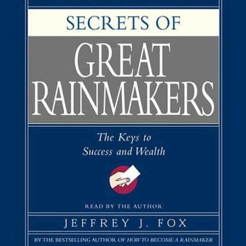 Secrets of the Great Rainmakers - Proven Techniques from the Business Pros audiobook by Jeffrey J. Fox