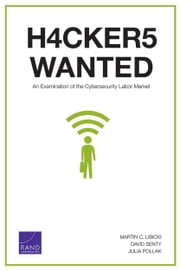 Hackers Wanted - An Examination of the Cybersecurity Labor Market ebook by Martin C. Libicki,David Senty,Julia Pollak