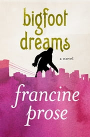 Bigfoot Dreams - A Novel ebook by Francine Prose