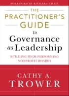 The Practitioner's Guide to Governance as Leadership - Building High-Performing Nonprofit Boards ebook by Cathy A. Trower