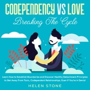Codependency Vs Love: Breaking The Cycle Learn How to Establish Boundaries and Discover Healthy Detachment Principles to Get Away From Toxic, Codependent Relationships, Even if You're in Denial audiobook by Helen Stone