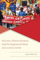 Activism, Alliance Building, and the Esperanza Peace and Justice Center ebook by Sara DeTurk