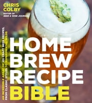 Home Brew Recipe Bible - An Incredible Array of 101 Craft Beer Recipes, From Classic Styles to Experimental Wilds ebook by Chris Colby