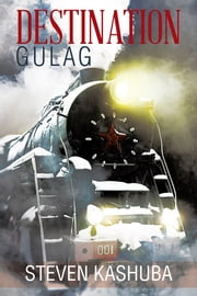 DESTINATION GULAG ebook by Steven Kashuba