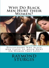 Why Do Black Men Hurt their Women?: Discovering Why Black Men Cause So Much Hurt On Women They Love ebook by Raymond Sturgis