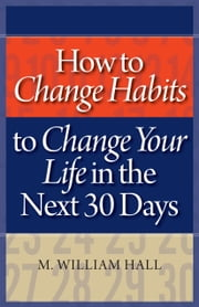 How to Change Habits to Change Your Life In The Next 30 Days ebook by M. William Hall