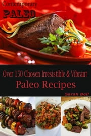 Contemporary Paleo - Over 150 Chosen Irresistible & Vibrant Paleo Recipes ebook by Sarah Bell