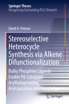 Stereoselective Heterocycle Synthesis via Alkene Difunctionalization - Bulky Phosphine Ligands Enable Pd-Catalyzed Arylhalogenation, Arylcyanation and Diarylation ebook by David A. Petrone