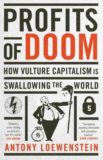 Profits of Doom - How vulture capitalism is swallowing the world ebook by Antony Loewenstein