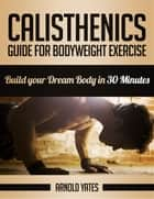 Calisthenics: Guide for Bodyweight Exercise, Build your Dream Body in 30 Minutes ebook by Arnold Yates