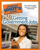 The Complete Idiot's Guide to Getting Government Jobs - The Make-It-Easier Resource for Finding a Federal Job ebook by The Partnership for Public Svc