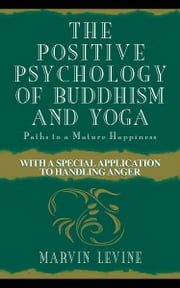 The Positive Psychology of Buddhism and Yoga: Paths to a Mature Happiness ebook by Levine, Marvin