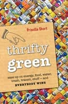 Thrifty Green - Ease Up on Energy, Food, Water, Trash, Transit, Stuff—and Everybody Wins ebook by Priscilla Short