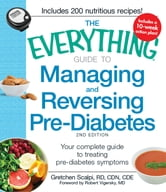 The Everything Guide to Managing and Reversing Pre-Diabetes - Your Complete Guide to Treating Pre-Diabetes Symptoms ebook by Gretchen Scalpi