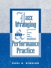 Jazz Arranging and Performance Practice - A Guide for Small Ensembles ebook by Paul E. Rinzler