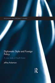 Diplomatic Style and Foreign Policy - A Case Study of South Korea ebook by Jeffrey Robertson