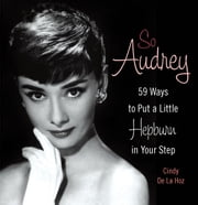 So Audrey - 59 Ways to Put a Little Hepburn in Your Step ebook by Cindy De La Hoz