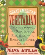 Great American Vegetarian: Traditional and Regional Recipes for the Enlightened Cook ebook by Nava Atlas