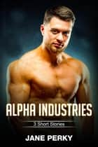 Alpha Industries: 3 Short Stories ebook by Jane Perky