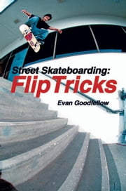 Street Skateboarding: Flip Tricks ebook by Goodfellow, Evan