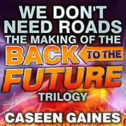 We Don't Need Roads - The Making of the Back to the Future Trilogy audiobook by Caseen Gaines