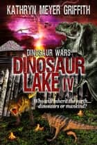 Dinosaur Lake IV Dinosaur Wars - Dinosaur Lake, #4 ebook by Kathryn Meyer Griffith