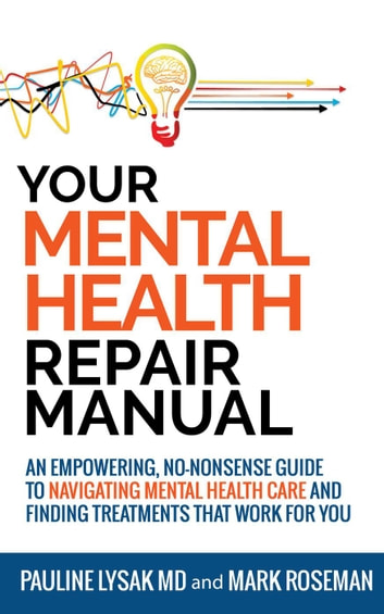 Your Mental Health Repair Manual: An Empowering, No-Nonsense Guide to Navigating Mental Health Care and Finding Treatments That Work for You ebook by Pauline Lysak MD,Mark Roseman