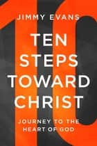 Ten Steps Toward Christ - Journey to the Heart of God ebook by Jimmy Evans