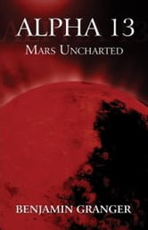 Alpha 13 - Mars Uncharted ebook by Benjamin Granger