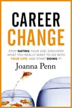 Career Change - Stop hating your job, discover what you really want to do with your life, and start doing it! ebook by Joanna Penn