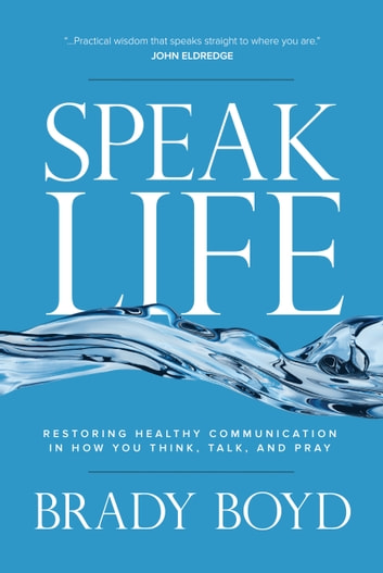 Speak Life - Restoring Healthy Communication in How You Think, Talk, and Pray ebook by Brady Boyd