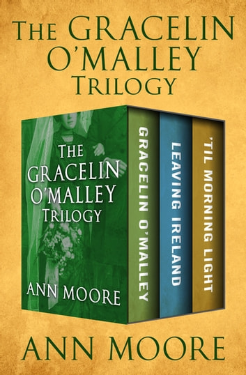 The Gracelin O'Malley Trilogy - Gracelin O'Malley, Leaving Ireland, and 'Til Morning Light ebook by Ann Moore