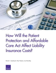 How Will the Patient Protection and Affordable Care Act Affect Liability Insurance Costs? ebook by David I. Auerbach, Paul Heaton, Ian Brantley