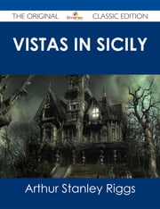 Vistas in Sicily - The Original Classic Edition ebook by Arthur Stanley Riggs