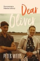 Dear Oliver - Uncovering a Pakeha history ebook by Peter Wells
