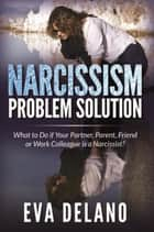 Narcissism Problem Solution - What to Do if Your Partner, Parent, Friend or Work Colleague is a Narcissist? ebook by Eva Delano