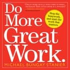 Do More Great Work. - Stop the Busywork, and Start the Work that Matters eBook by Michael Bungay Stanier