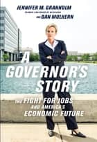 A Governor's Story - The Fight for Jobs and America's Economic Future ebook by Jennifer Granholm, Dan Mulhern