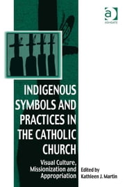 Indigenous Symbols and Practices in the Catholic Church - Visual Culture, Missionization and Appropriation ebook by Dr Kathleen J Martin,Dr Afe Adogame,Dr Graham Harvey,Ms Ines Talamantez