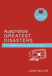 Australia's Greatest Disasters: The Tragedies That Have Defined the Nation ebook by Miller, John