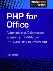 PHP for Office - Automatisierte Dokumentenerstellung mit PHPExcel, PHPWord und PHPPowerPoint ebook by Ralf Hohoff