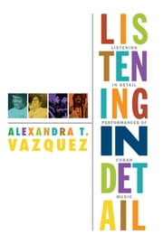 Listening in Detail - Performances of Cuban Music ebook by Alexandra T. Vazquez