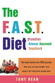 The F.A.S.T. Diet (Families Always Succeed Together) - The Dean family lost 500 pounds. Now you can lose weight--and keep it off--with their simple plan. ebook by Tony Dean