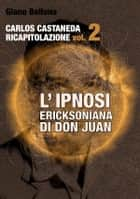 L'IPNOSI ERICKSONIANA DI DON JUAN [Carlos Castaneda Ricapitolazione vol.2] ebook by Giano Bellona