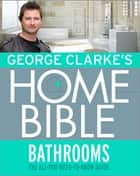 George Clarke's Home Bible: Bathrooms - The All-You-Need-To-Know Guide ebook by George Clarke