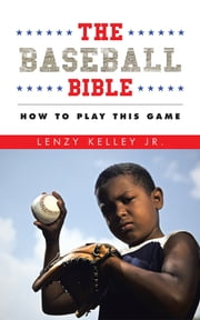 The Baseball Bible - How to Play This Game ebook by Lenzy Kelley Jr.